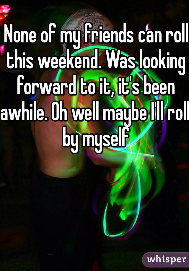 None of my friends can roll this weekend. Was looking forward to it, it's been awhile. Oh well maybe I'll roll by myself