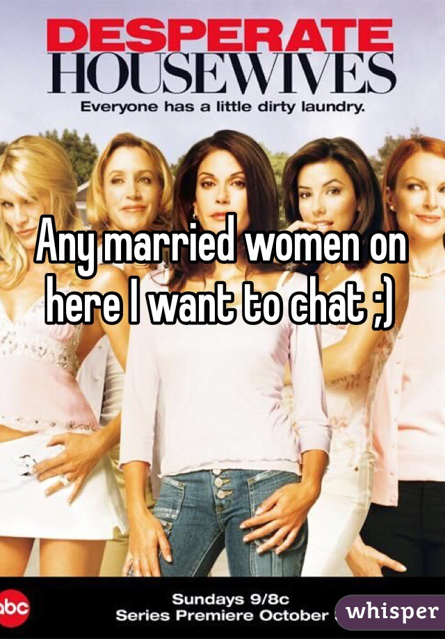 Any married women on here I want to chat ;)