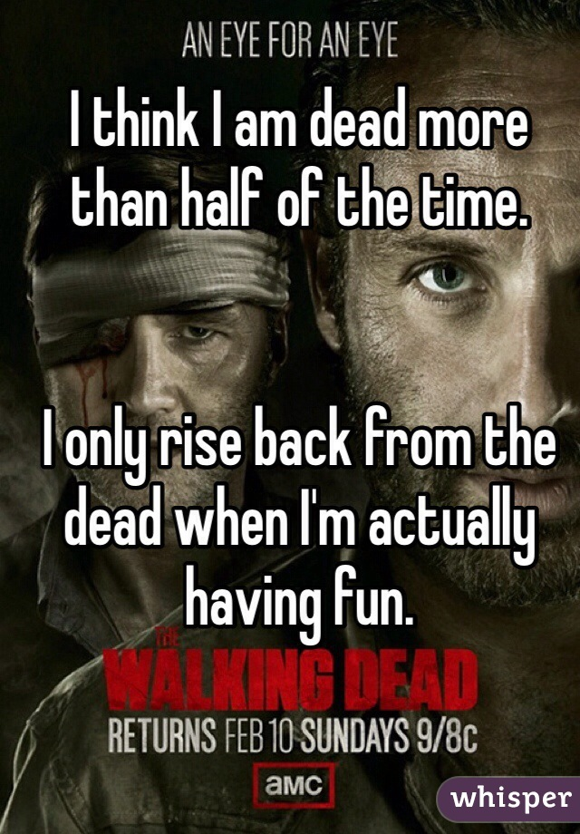 I think I am dead more than half of the time.   I only rise back from the dead when I'm actually having fun.