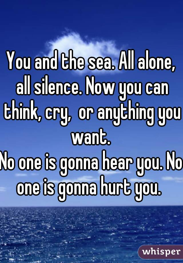 You and the sea. All alone, all silence. Now you can think, cry,  or anything you want.   No one is gonna hear you. No one is gonna hurt you.