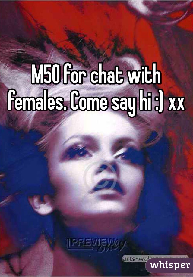 M50 for chat with females. Come say hi :) xx