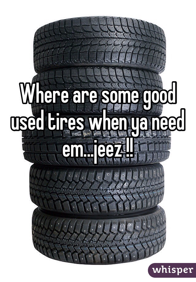 Where are some good used tires when ya need em...jeez !!