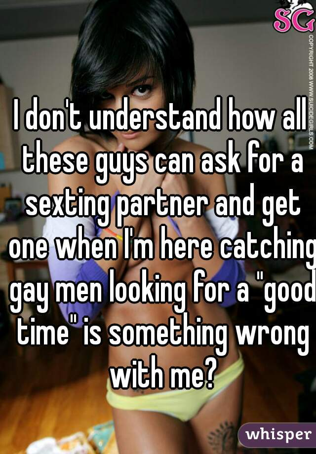 """I don't understand how all these guys can ask for a sexting partner and get one when I'm here catching gay men looking for a """"good time"""" is something wrong with me?"""