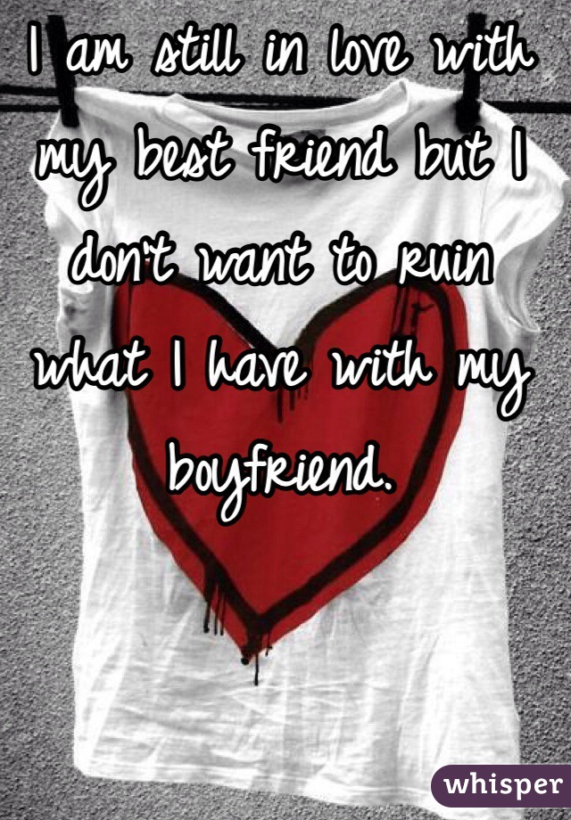 I am still in love with my best friend but I don't want to ruin what I have with my boyfriend.