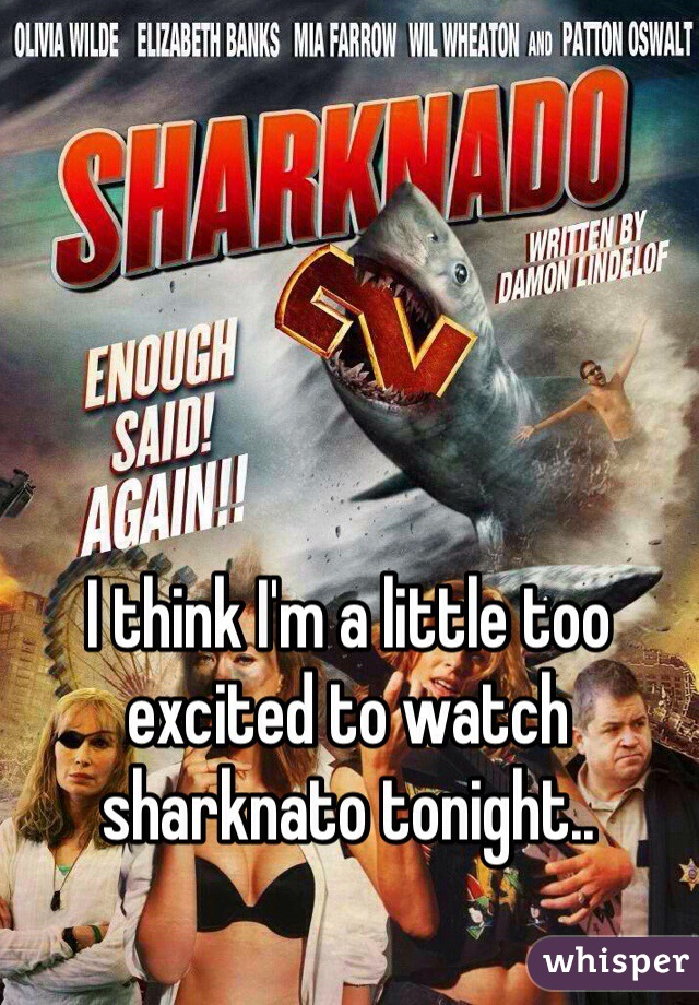 I think I'm a little too excited to watch sharknato tonight..