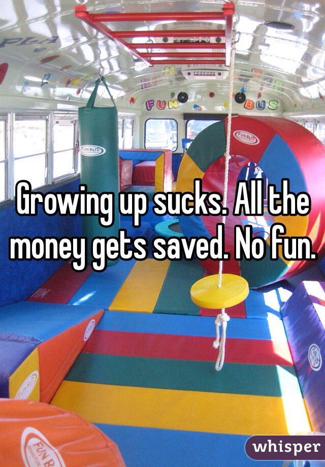 Growing up sucks. All the money gets saved. No fun.