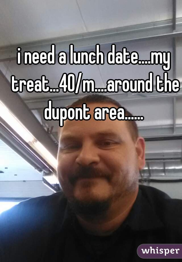 i need a lunch date....my treat...40/m....around the dupont area......