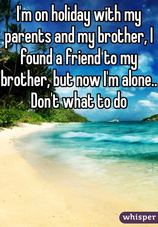 I'm on holiday with my parents and my brother, I found a friend to my brother, but now I'm alone.. Don't what to do
