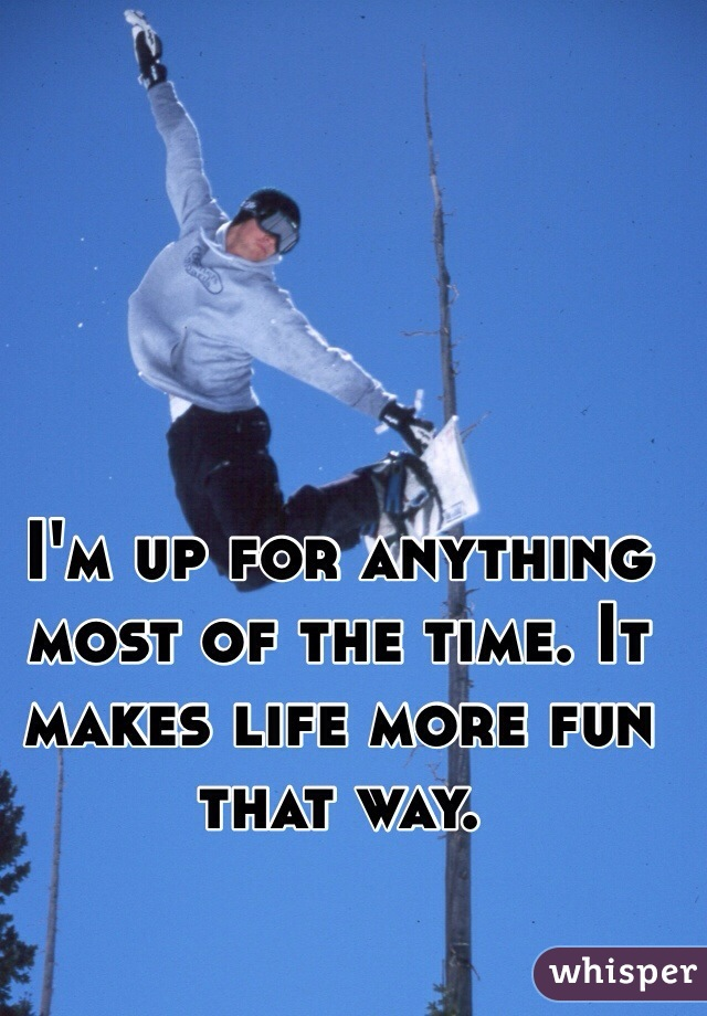 I'm up for anything most of the time. It makes life more fun that way.