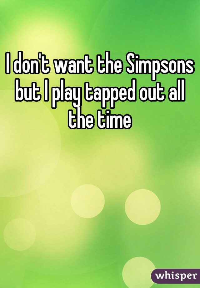 I don't want the Simpsons but l play tapped out all the time
