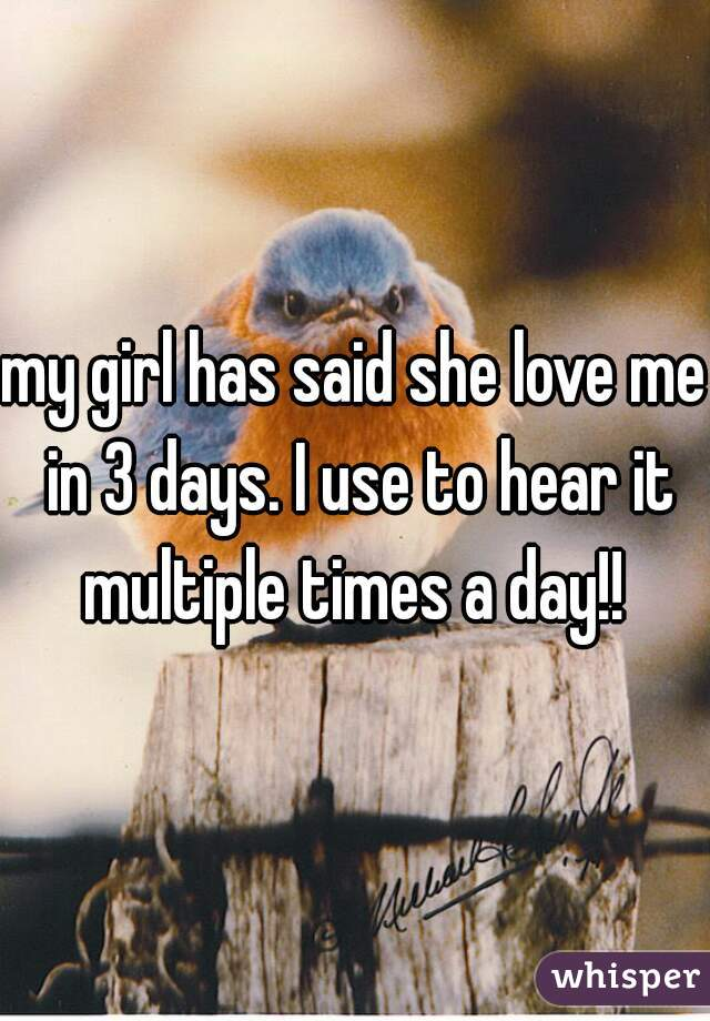my girl has said she love me in 3 days. I use to hear it multiple times a day!!