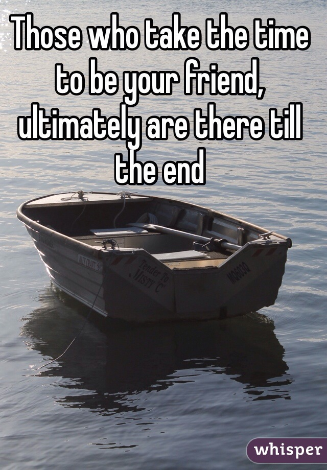 Those who take the time to be your friend, ultimately are there till the end