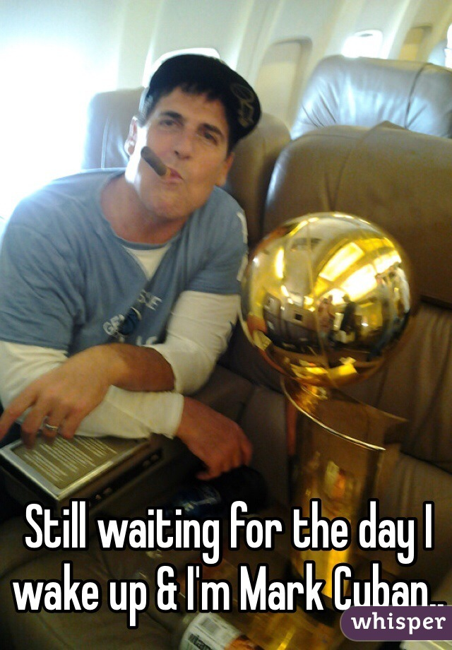 Still waiting for the day I wake up & I'm Mark Cuban..