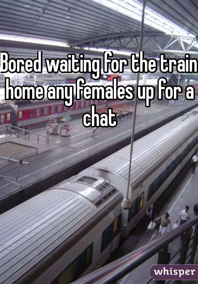 Bored waiting for the train home any females up for a chat
