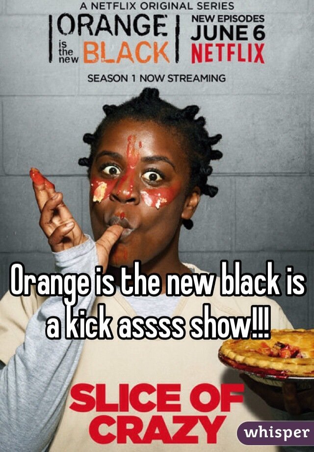 Orange is the new black is a kick assss show!!!
