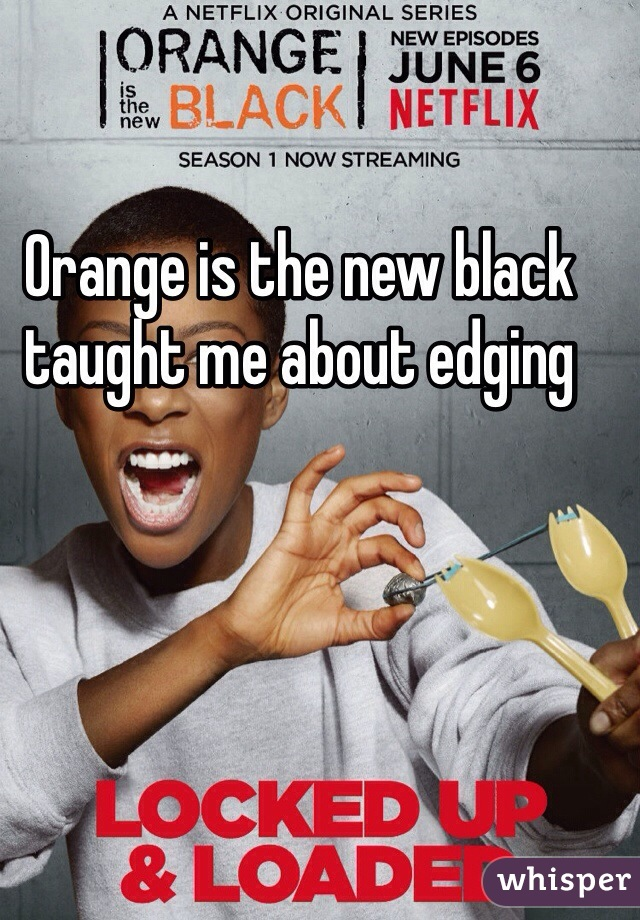 Orange is the new black taught me about edging