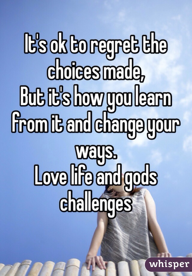 It's ok to regret the choices made, But it's how you learn from it and change your ways.  Love life and gods challenges