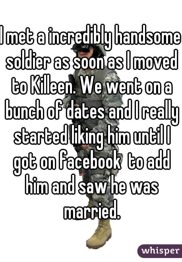 I met a incredibly handsome soldier as soon as I moved to Killeen. We went on a bunch of dates and I really started liking him until I got on facebook  to add him and saw he was married.