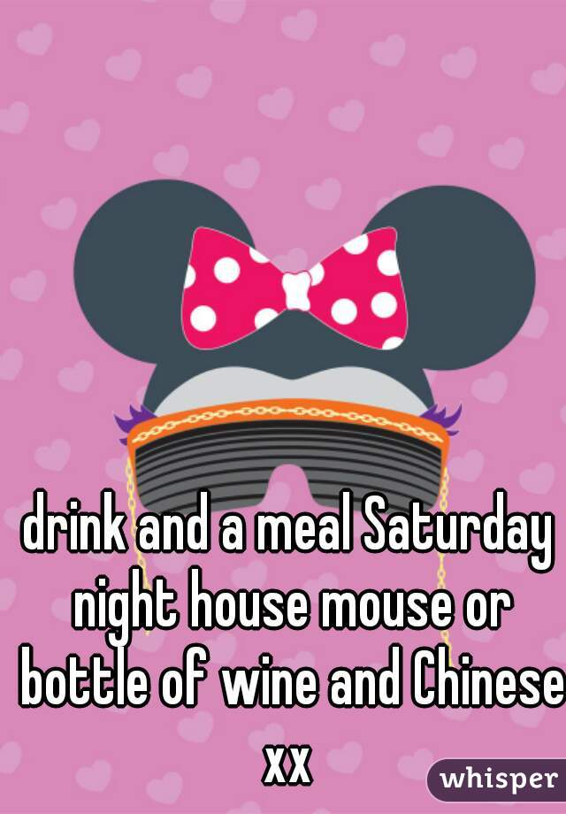 drink and a meal Saturday night house mouse or bottle of wine and Chinese xx