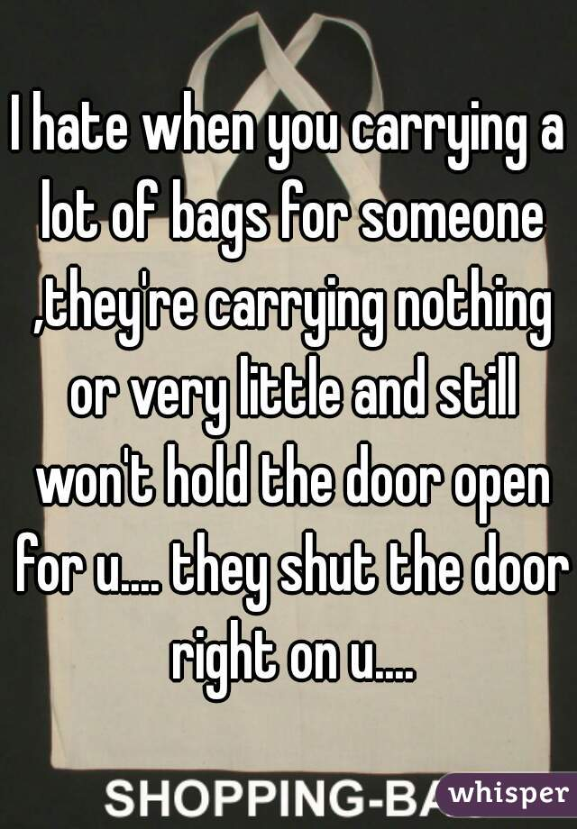 I hate when you carrying a lot of bags for someone ,they're carrying nothing or very little and still won't hold the door open for u.... they shut the door right on u....