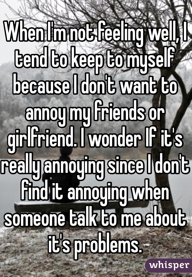 When I'm not feeling well, I tend to keep to myself because I don't want to annoy my friends or girlfriend. I wonder If it's really annoying since I don't find it annoying when someone talk to me about it's problems.