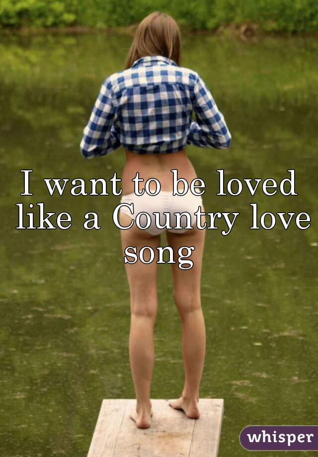 I want to be loved like a Country love song