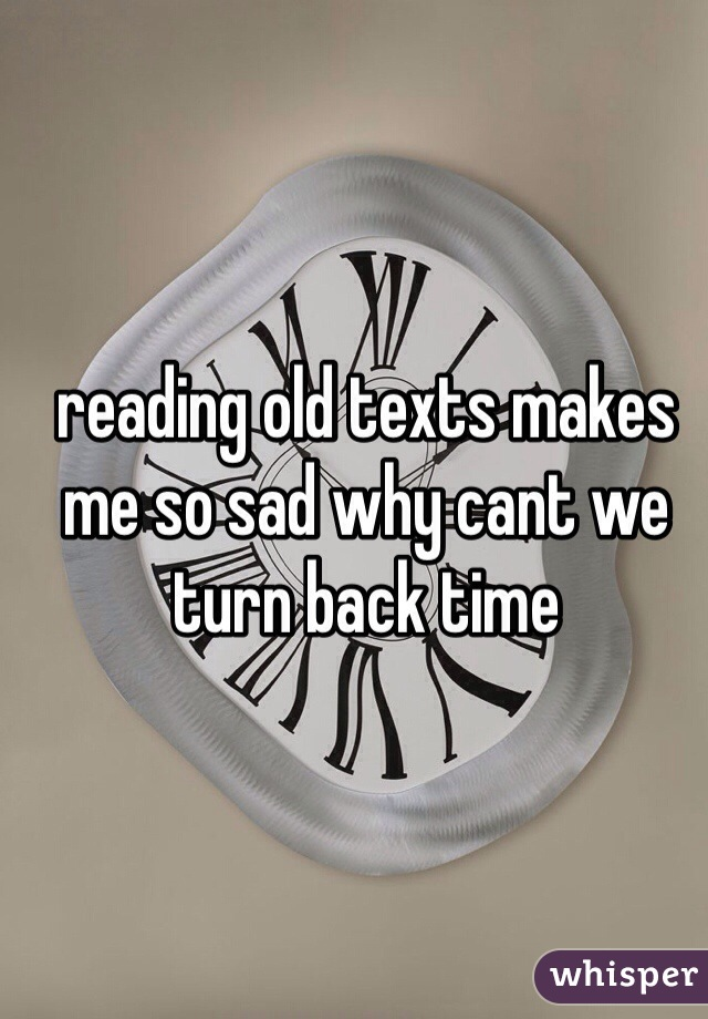 reading old texts makes me so sad why cant we turn back time