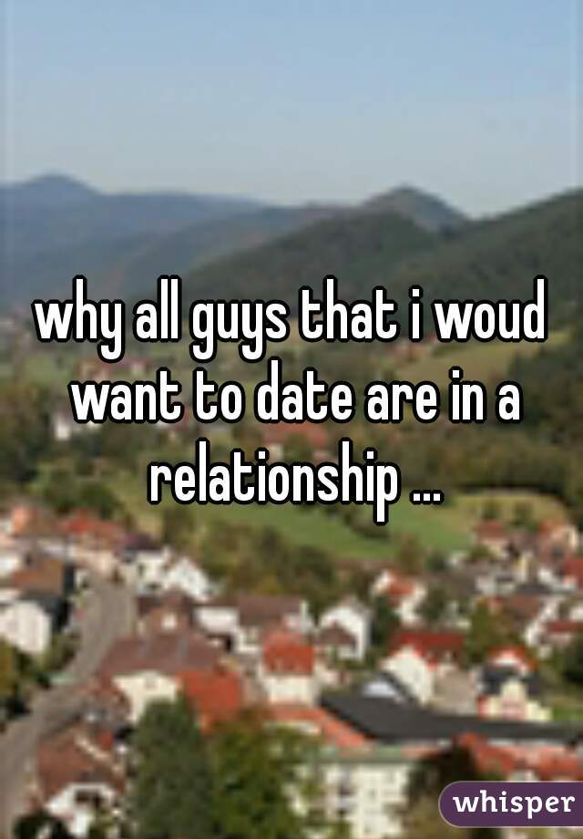 why all guys that i woud want to date are in a relationship ...