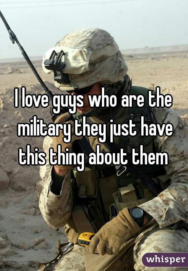 I love guys who are the military they just have this thing about them