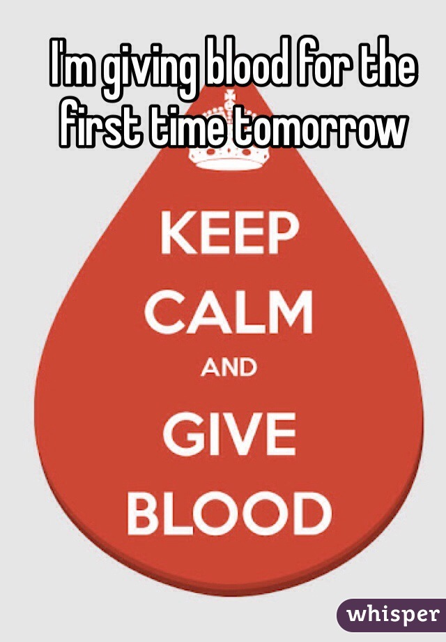 I'm giving blood for the first time tomorrow
