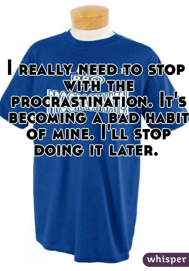 I really need to stop with the procrastination. It's becoming a bad habit of mine. I'll stop doing it later.