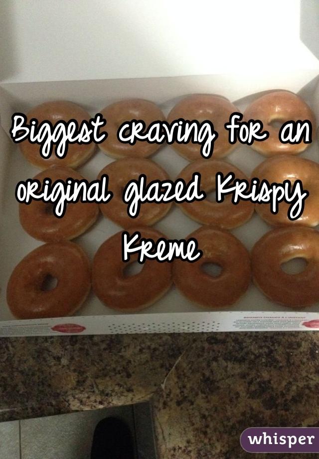 Biggest craving for an original glazed Krispy Kreme