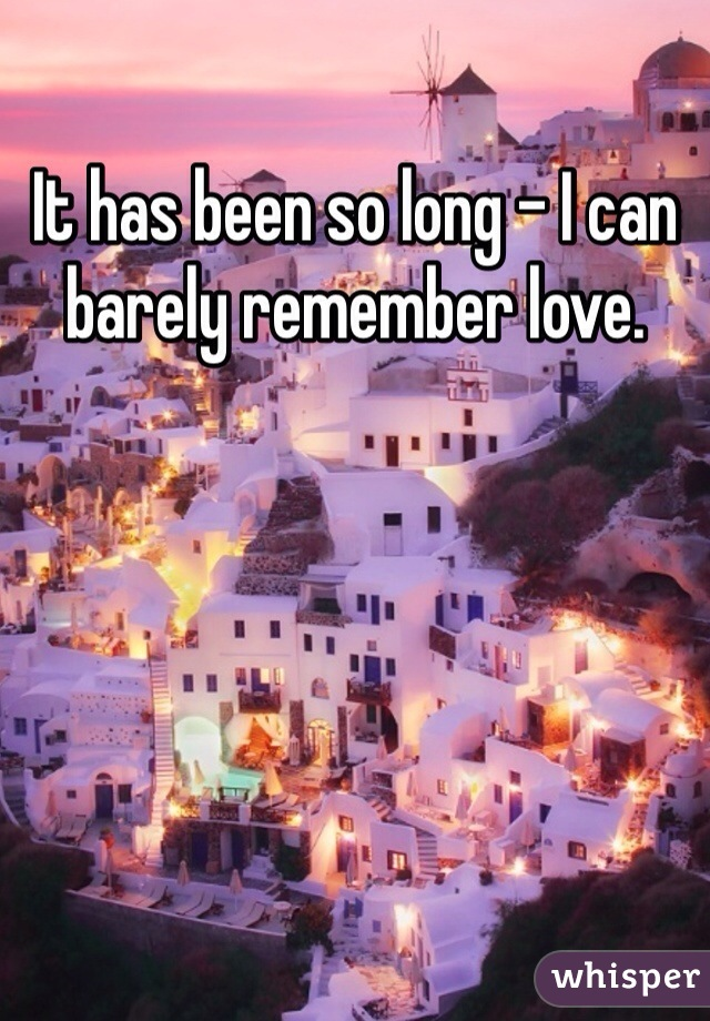 It has been so long - I can barely remember love.