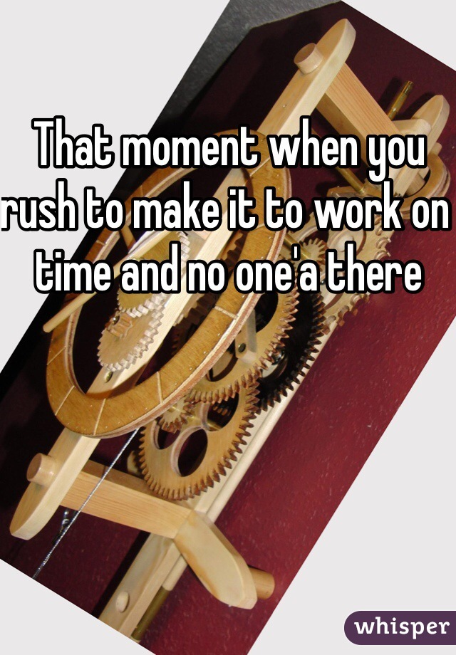That moment when you rush to make it to work on time and no one'a there