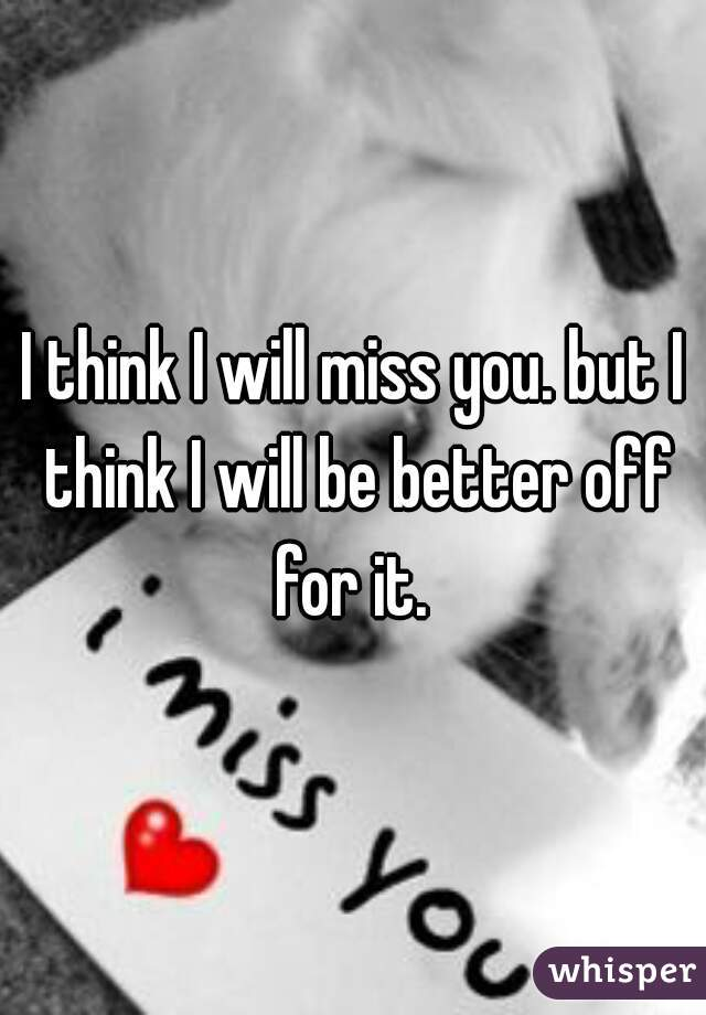 I think I will miss you. but I think I will be better off for it.