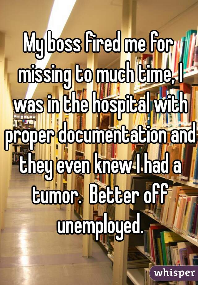 My boss fired me for missing to much time, I was in the hospital with proper documentation and they even knew I had a tumor.  Better off unemployed.