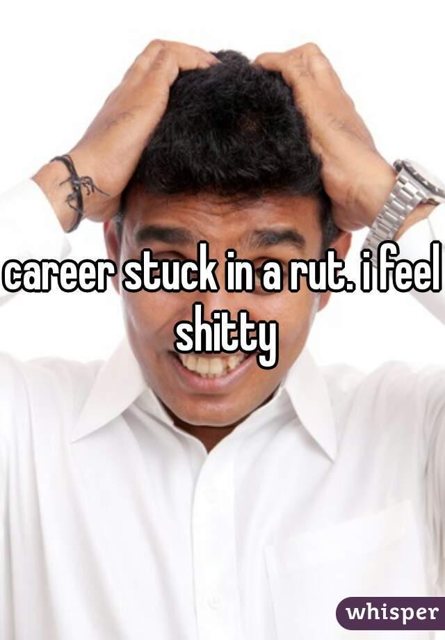 career stuck in a rut. i feel shitty