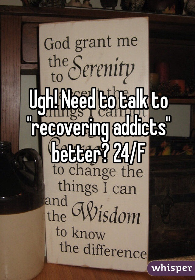"""Ugh! Need to talk to """"recovering addicts"""" better? 24/F"""