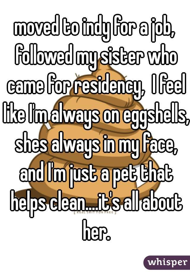 moved to indy for a job, followed my sister who came for residency,  I feel like I'm always on eggshells, shes always in my face, and I'm just a pet that helps clean....it's all about her.