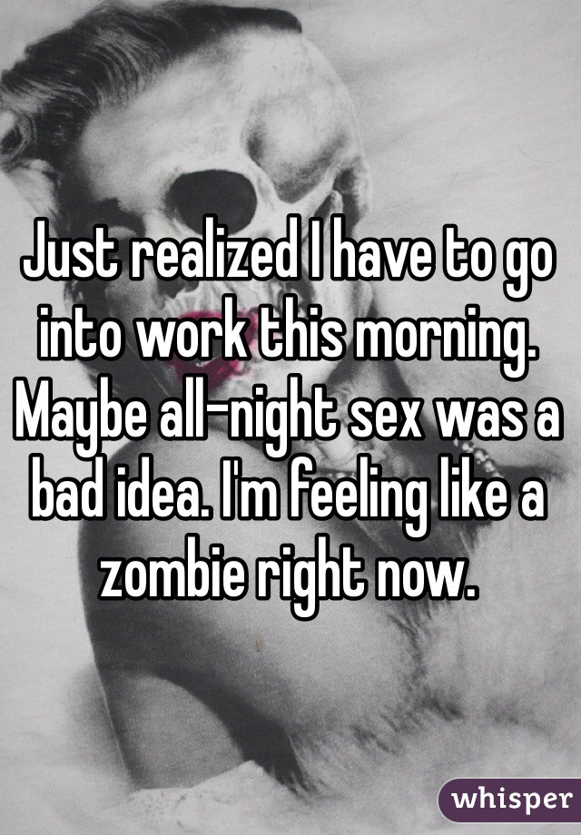 Just realized I have to go into work this morning. Maybe all-night sex was a bad idea. I'm feeling like a zombie right now.