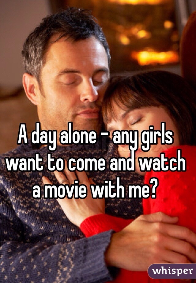 A day alone - any girls want to come and watch a movie with me?