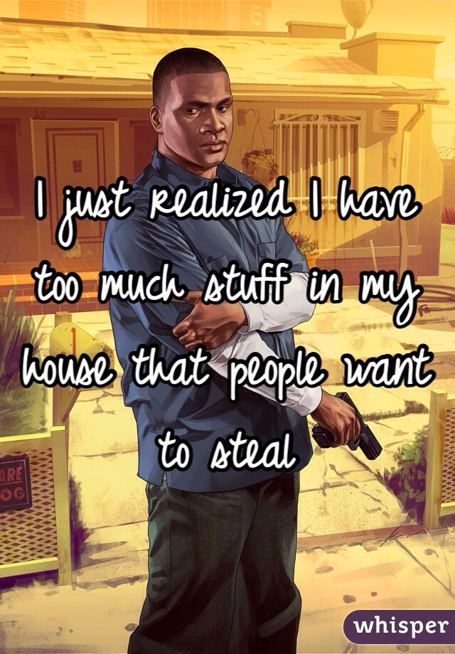 I just realized I have too much stuff in my house that people want to steal