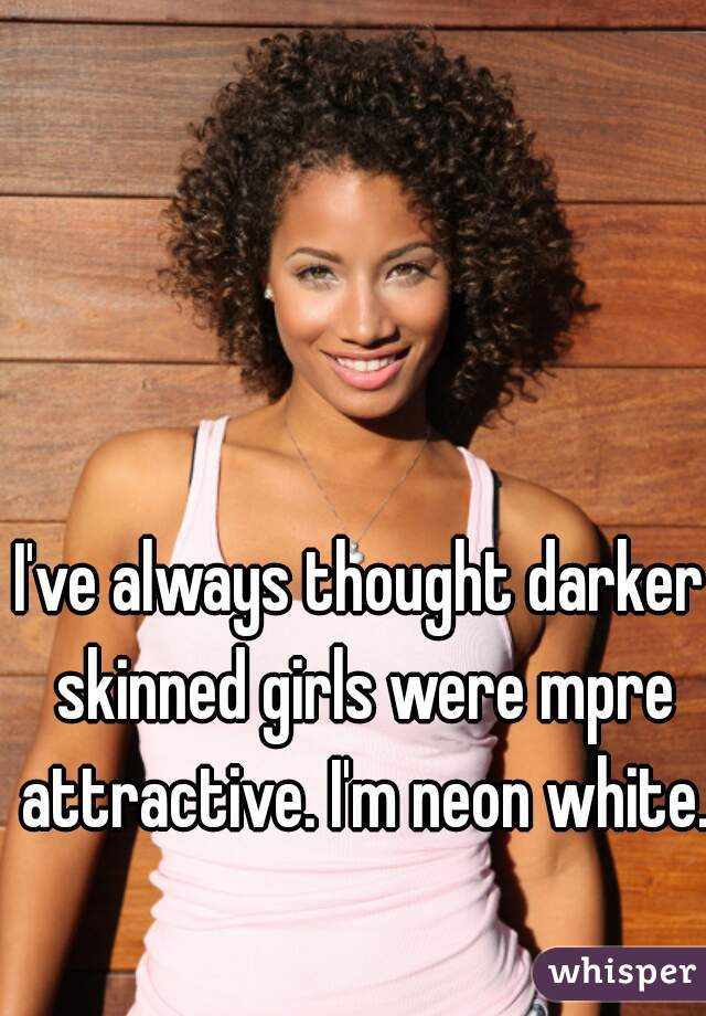 I've always thought darker skinned girls were mpre attractive. I'm neon white.