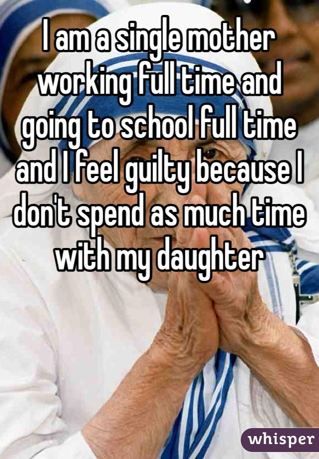 I am a single mother working full time and going to school full time and I feel guilty because I don't spend as much time with my daughter