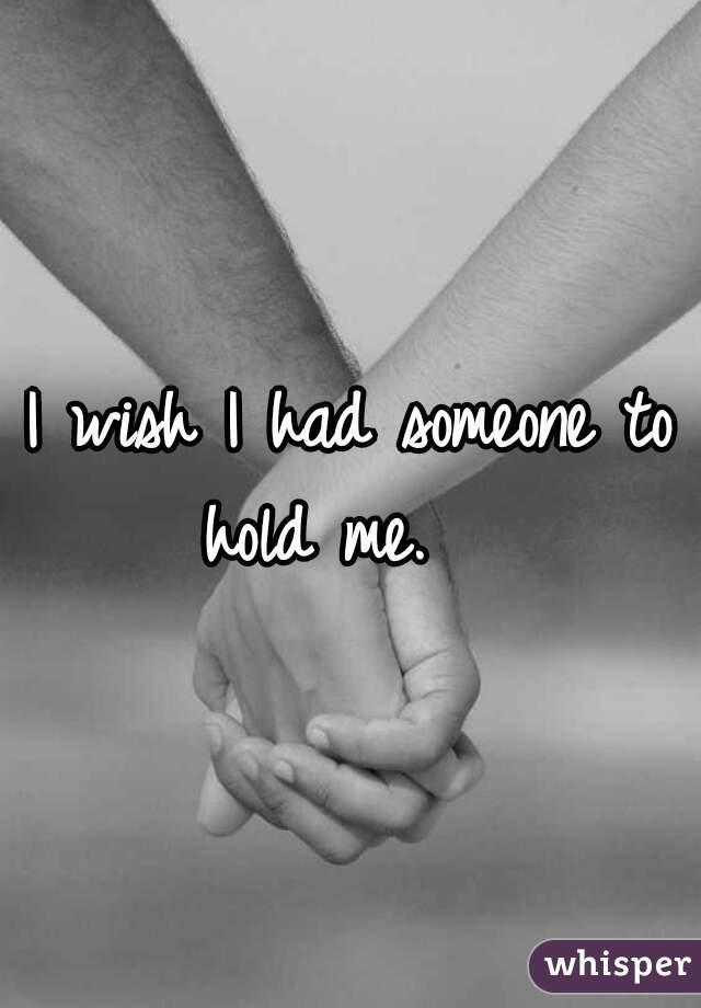 I wish I had someone to hold me.