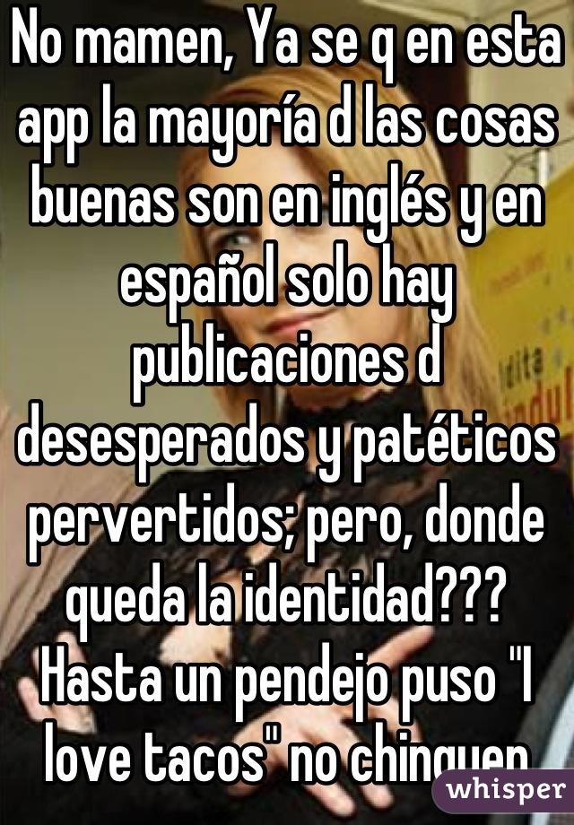 """No mamen, Ya se q en esta app la mayoría d las cosas buenas son en inglés y en español solo hay publicaciones d desesperados y patéticos pervertidos; pero, donde queda la identidad??? Hasta un pendejo puso """"I love tacos"""" no chinguen putos!!!"""