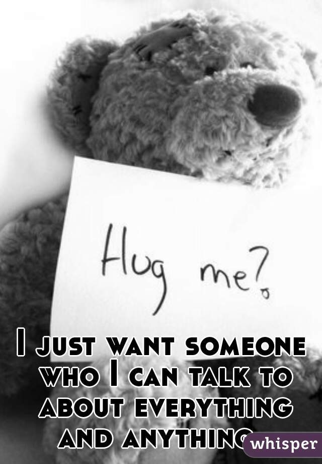 I just want someone who I can talk to about everything and anything.