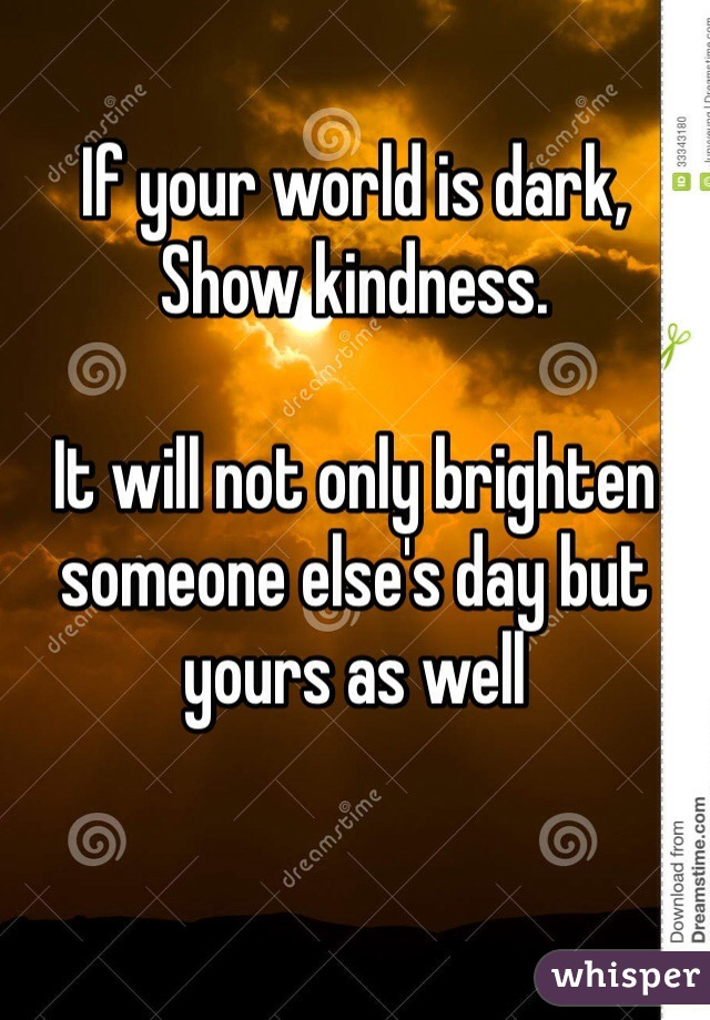 If your world is dark, Show kindness.  It will not only brighten someone else's day but yours as well