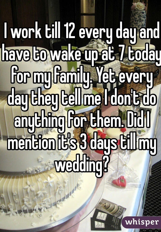 I work till 12 every day and have to wake up at 7 today for my family. Yet every day they tell me I don't do anything for them. Did I mention it's 3 days till my wedding?