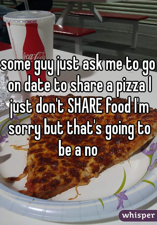 some guy just ask me to go on date to share a pizza I just don't SHARE food I'm sorry but that's going to be a no